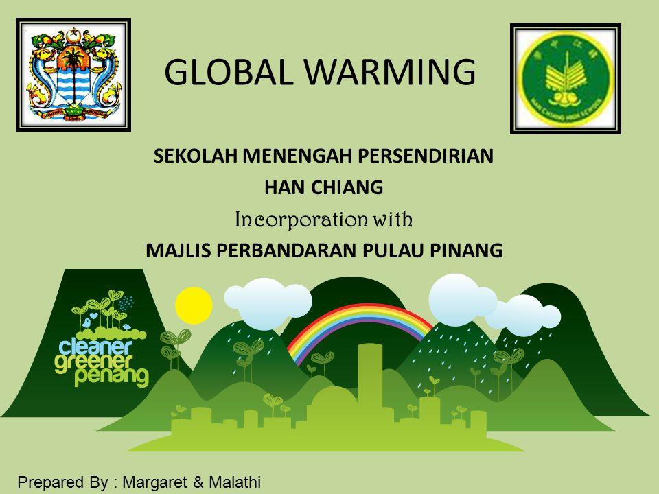 GLOBAL WARMING SEKOLAH MENENGAH PERSENDIRIAN HAN CHIANG Incorporation with MAJLIS PERBANDARAN PULAU PINANG Prepared By : Margaret & Malathi