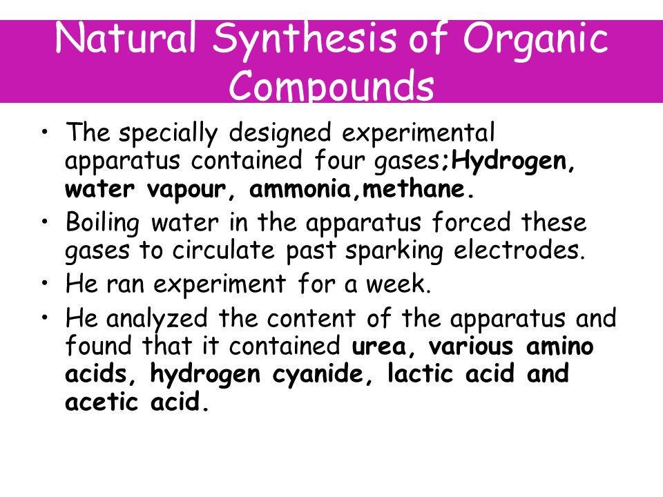 Natural Synthesis of Organic Compounds The specially designed experimental apparatus contained four gases;Hydrogen, water vapour, ammonia,methane.