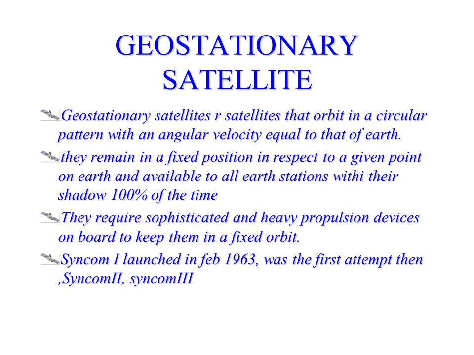 GEOSTATIONARY SATELLITE Geostationary satellites r satellites that orbit in a circular pattern with an angular velocity equal to that of earth.