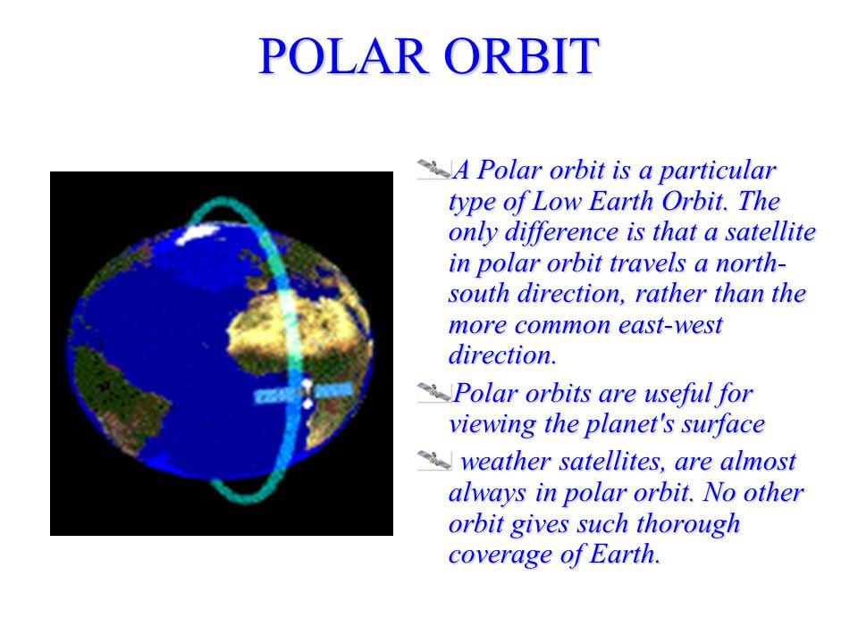 POLAR ORBIT A Polar orbit is a particular type of Low Earth Orbit.