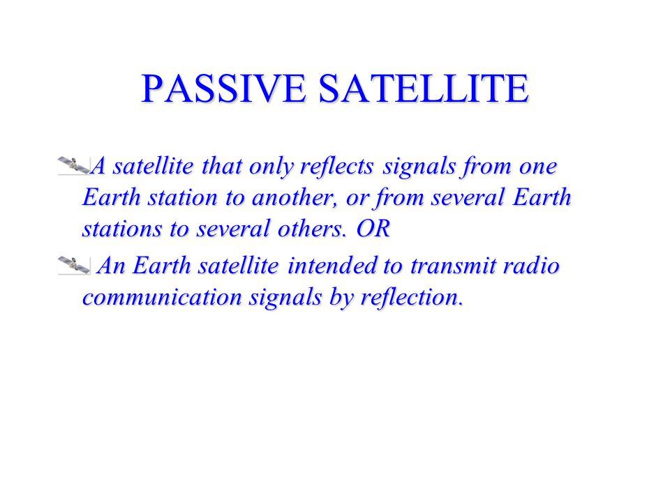 PASSIVE SATELLITE A satellite that only reflects signals from one Earth station to another, or from several Earth stations to several others.