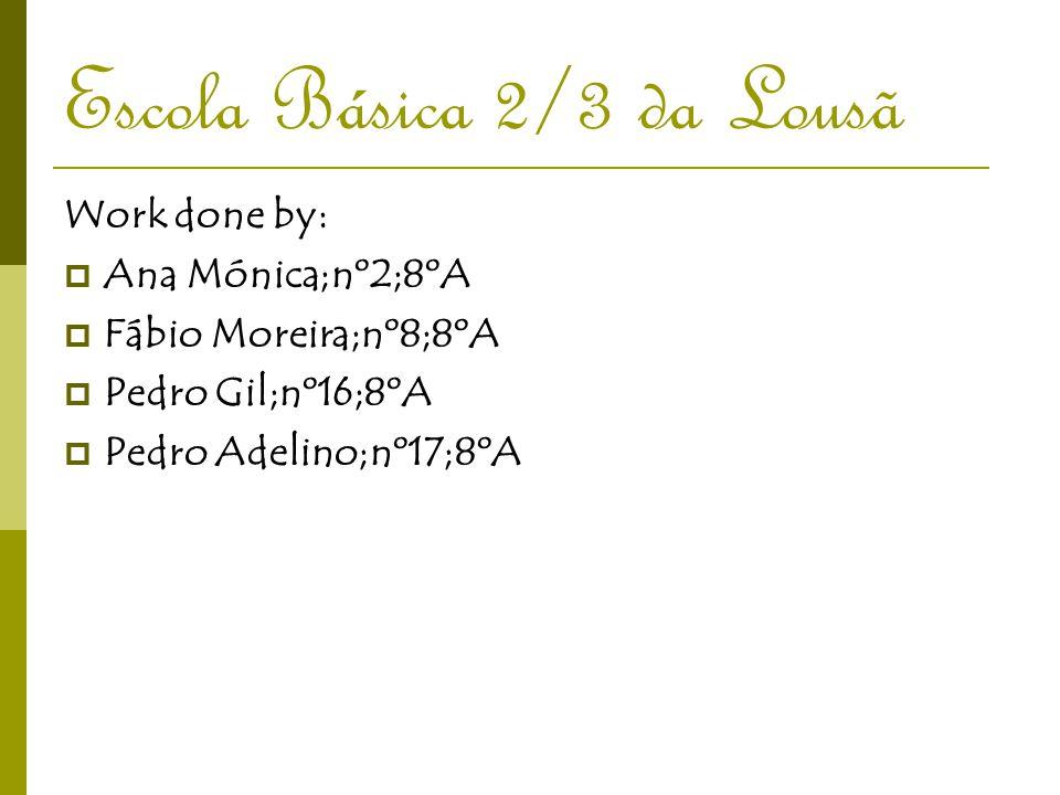 Escola Básica 2/3 da Lousã Work done by:  Ana Mónica;nº2;8ºA  Fábio Moreira;nº8;8ºA  Pedro Gil;nº16;8ºA  Pedro Adelino;nº17;8ºA
