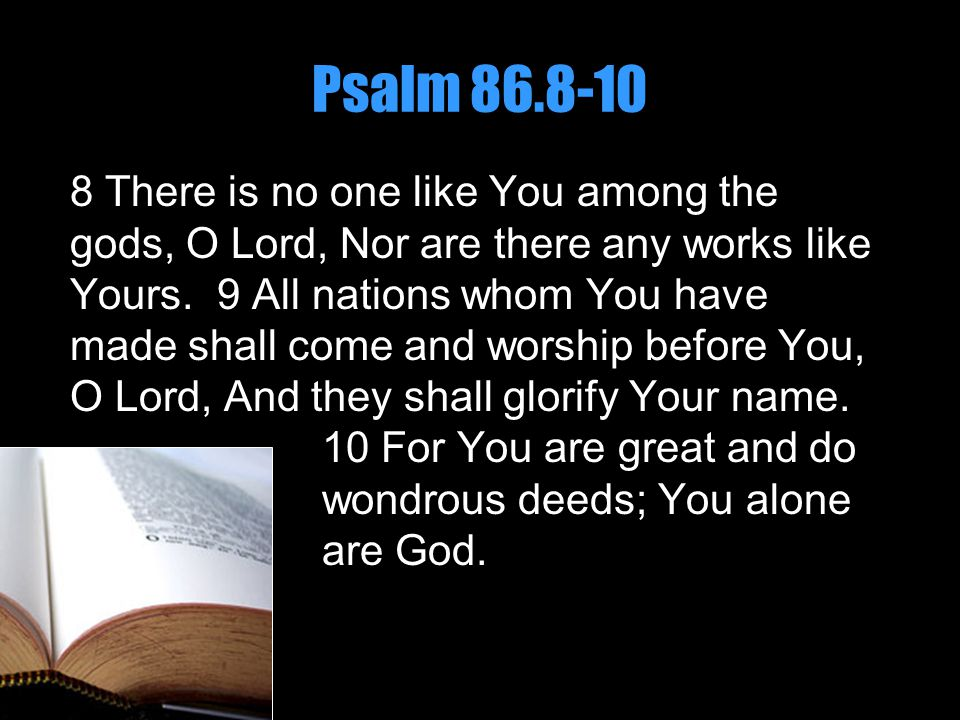 Psalm 86.8-10 8 There is no one like You among the gods, O Lord, Nor are there any works like Yours. 9 All nations whom You have made shall come and w