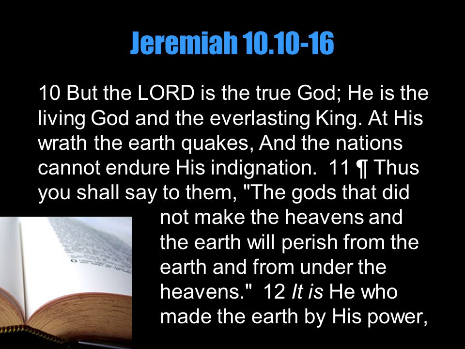 Jeremiah 10.10-16 10 But the LORD is the true God; He is the living God and the everlasting King. At His wrath the earth quakes, And the nations canno
