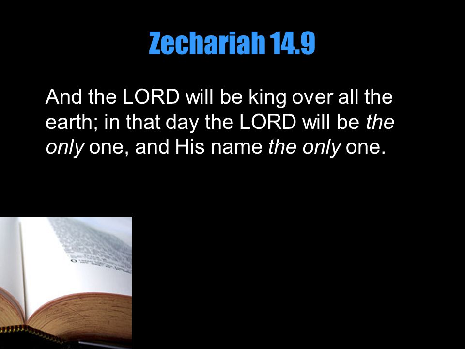 Zechariah 14.9 And the LORD will be king over all the earth; in that day the LORD will be the only one, and His name the only one.