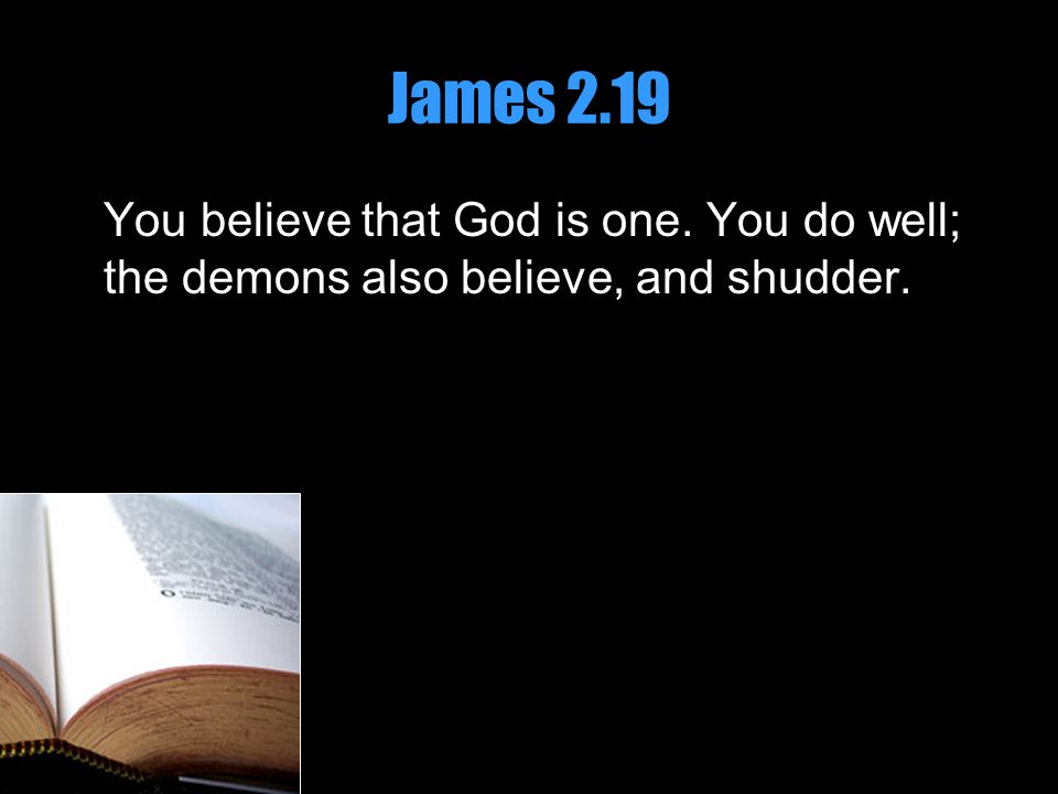 James 2.19 You believe that God is one. You do well; the demons also believe, and shudder.