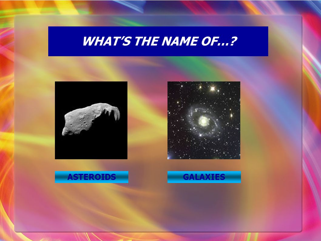 WHAT'S THE NAME OF…? ASTEROIDSGALAXIES