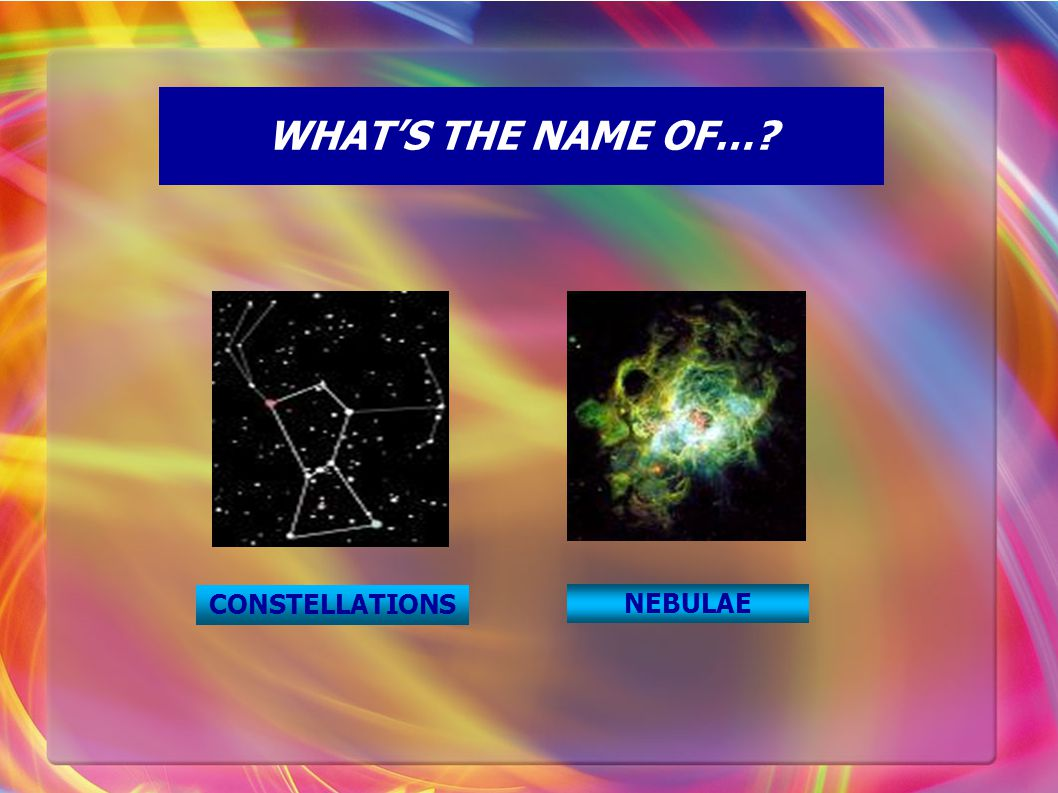 WHAT'S THE NAME OF…? CONSTELLATIONS NEBULAE