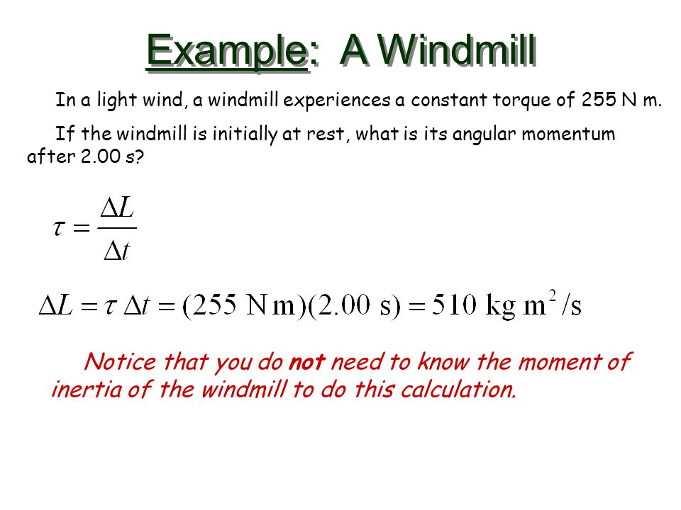 Example: A Windmill In a light wind, a windmill experiences a constant torque of 255 N m. If the windmill is initially at rest, what is its angular mo