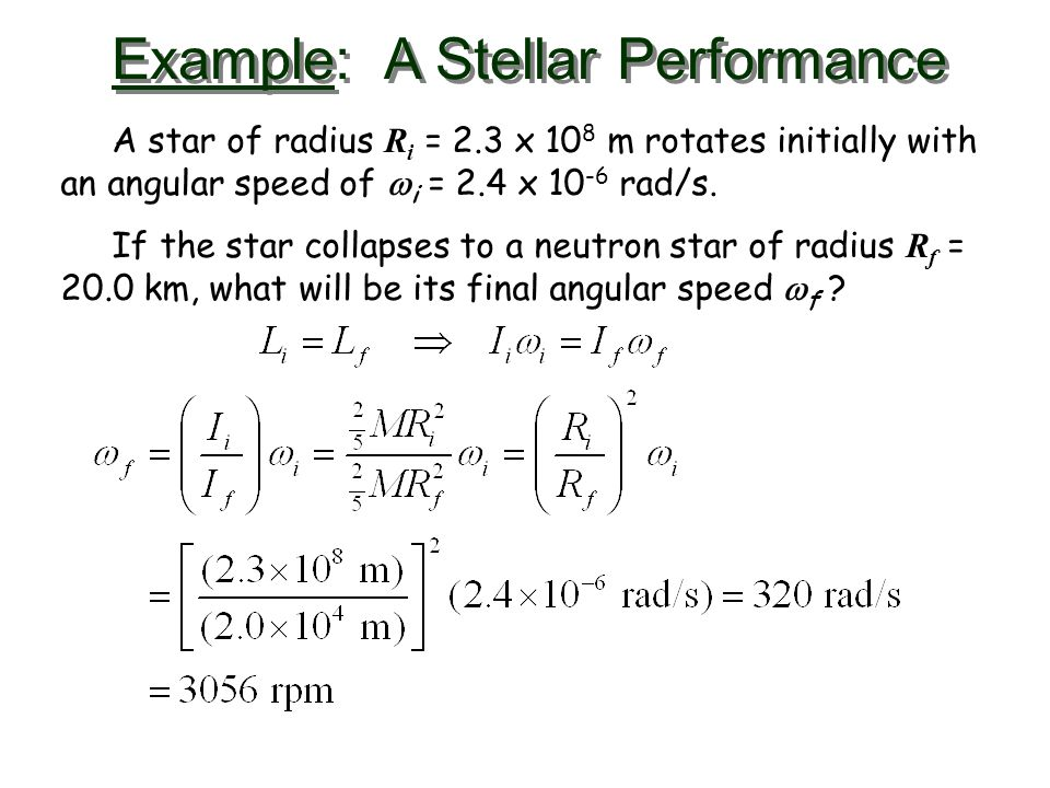 Example: A Stellar Performance A star of radius R i = 2.3 x 10 8 m rotates initially with an angular speed of  i = 2.4 x 10 -6 rad/s. If the star col