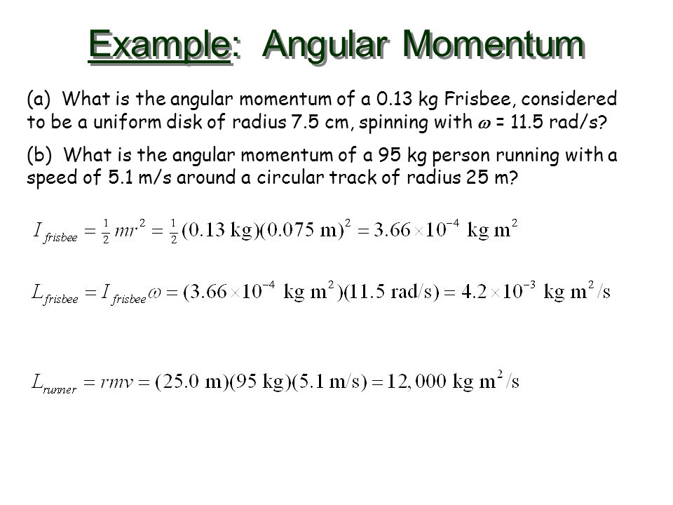 Example: Angular Momentum (a) What is the angular momentum of a 0.13 kg Frisbee, considered to be a uniform disk of radius 7.5 cm, spinning with  = 1