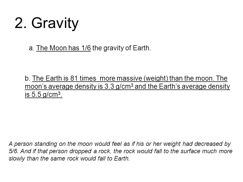 2. Gravity a. The Moon has 1/6 the gravity of Earth. b. The Earth is 81 times more massive (weight) than the moon. The moon's average density is 3.3 g
