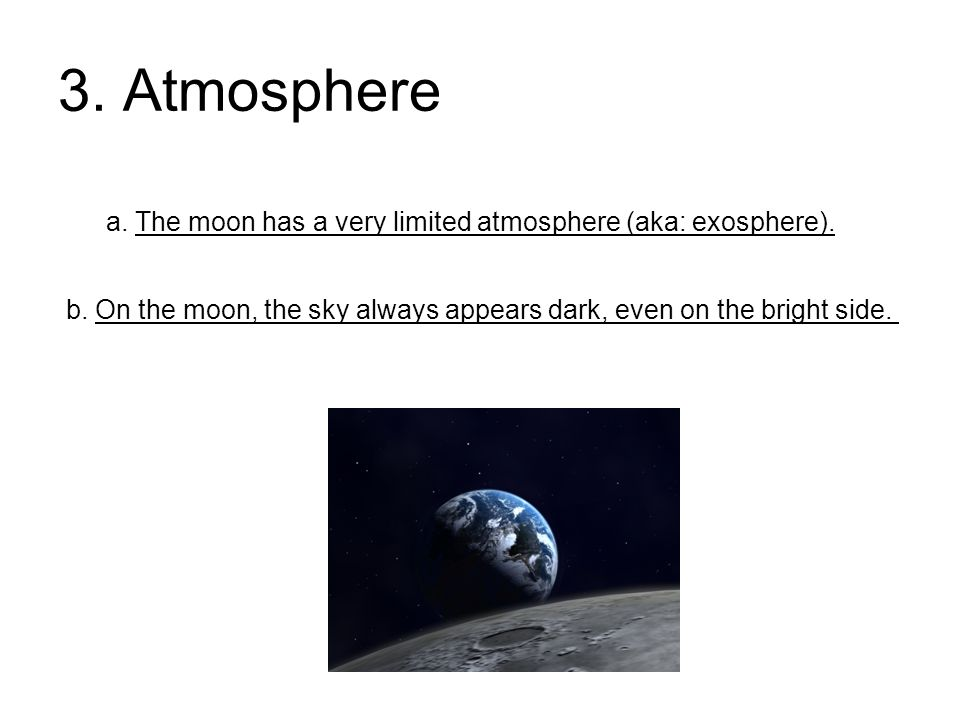 3. Atmosphere a. The moon has a very limited atmosphere (aka: exosphere). b. On the moon, the sky always appears dark, even on the bright side.