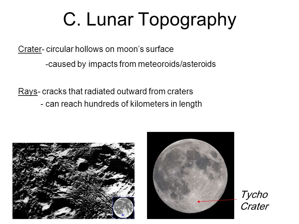 C. Lunar Topography Crater- circular hollows on moon's surface -caused by impacts from meteoroids/asteroids Tycho Crater Rays- cracks that radiated ou