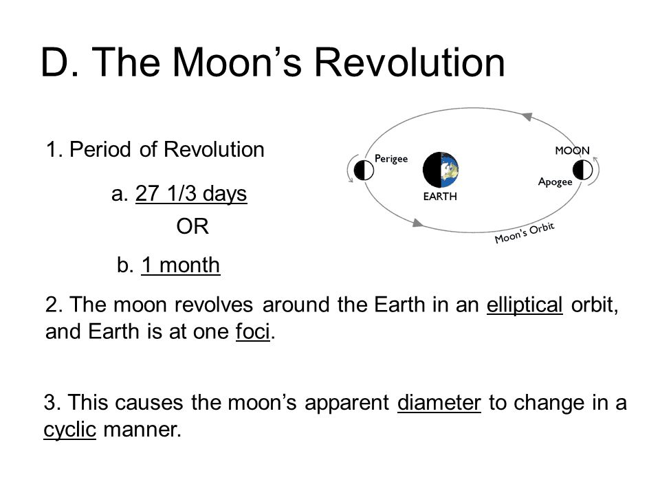 D. The Moon's Revolution 1. Period of Revolution a. 27 1/3 days b. 1 month OR 2. The moon revolves around the Earth in an elliptical orbit, and Earth