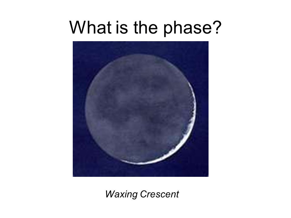 What is the phase? Waxing Crescent