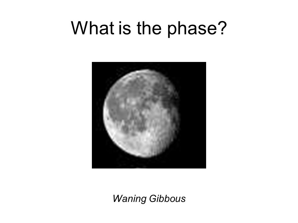 What is the phase? Waning Gibbous