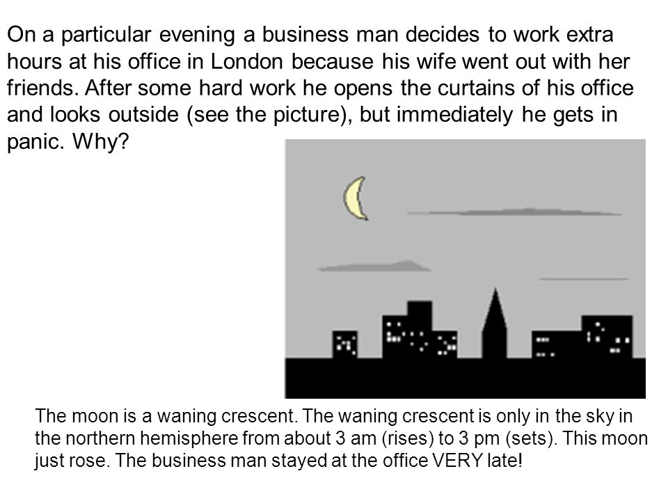 On a particular evening a business man decides to work extra hours at his office in London because his wife went out with her friends. After some hard