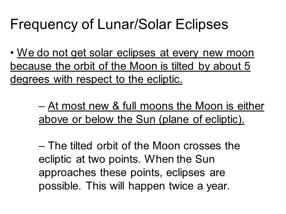 Frequency of Lunar/Solar Eclipses We do not get solar eclipses at every new moon because the orbit of the Moon is tilted by about 5 degrees with respe