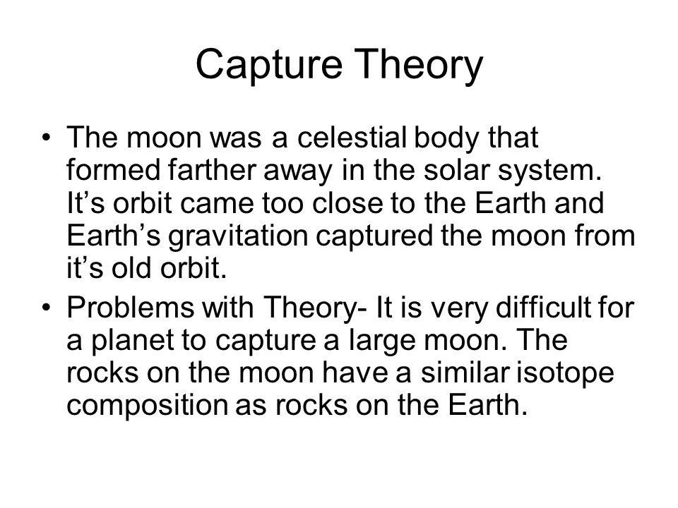 Capture Theory The moon was a celestial body that formed farther away in the solar system. It's orbit came too close to the Earth and Earth's gravitat