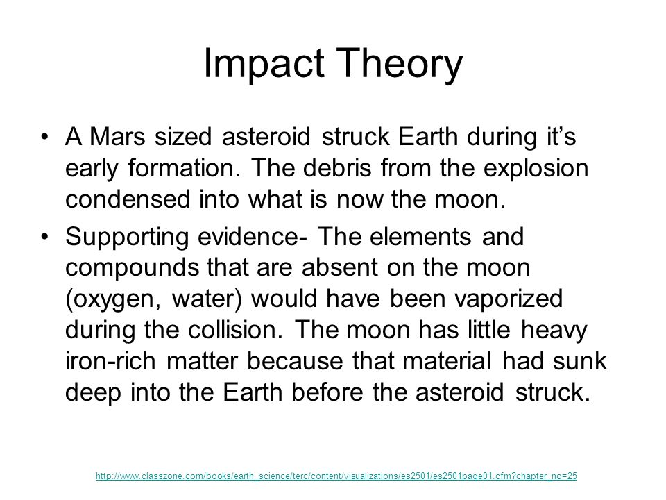 Impact Theory A Mars sized asteroid struck Earth during it's early formation. The debris from the explosion condensed into what is now the moon. Suppo