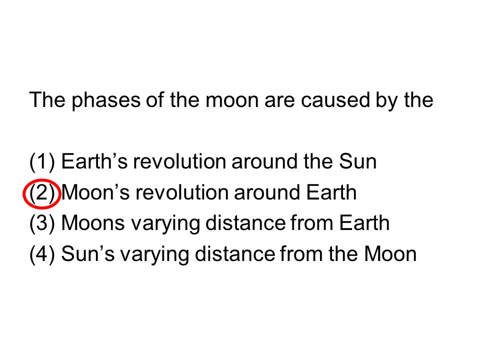 The phases of the moon are caused by the (1)Earth's revolution around the Sun (2)Moon's revolution around Earth (3)Moons varying distance from Earth (