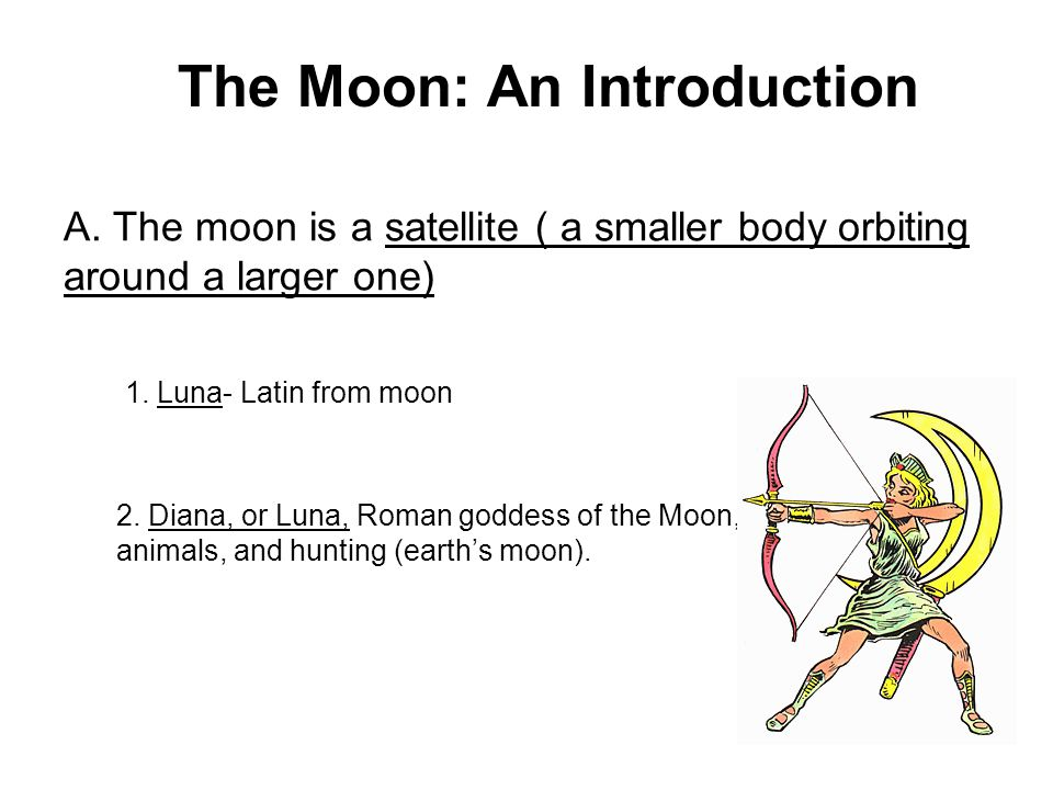A. The moon is a satellite ( a smaller body orbiting around a larger one) 1. Luna- Latin from moon 2. Diana, or Luna, Roman goddess of the Moon, anima