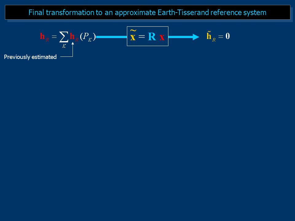 Final transformation to an approximate Earth-Tisserand reference system x = R x ~ Previously estimated