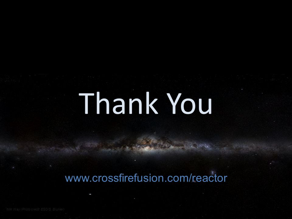 Thank You www.crossfirefusion.com/reactor Milk Way (Photo credit: ESO/S. Brunier)