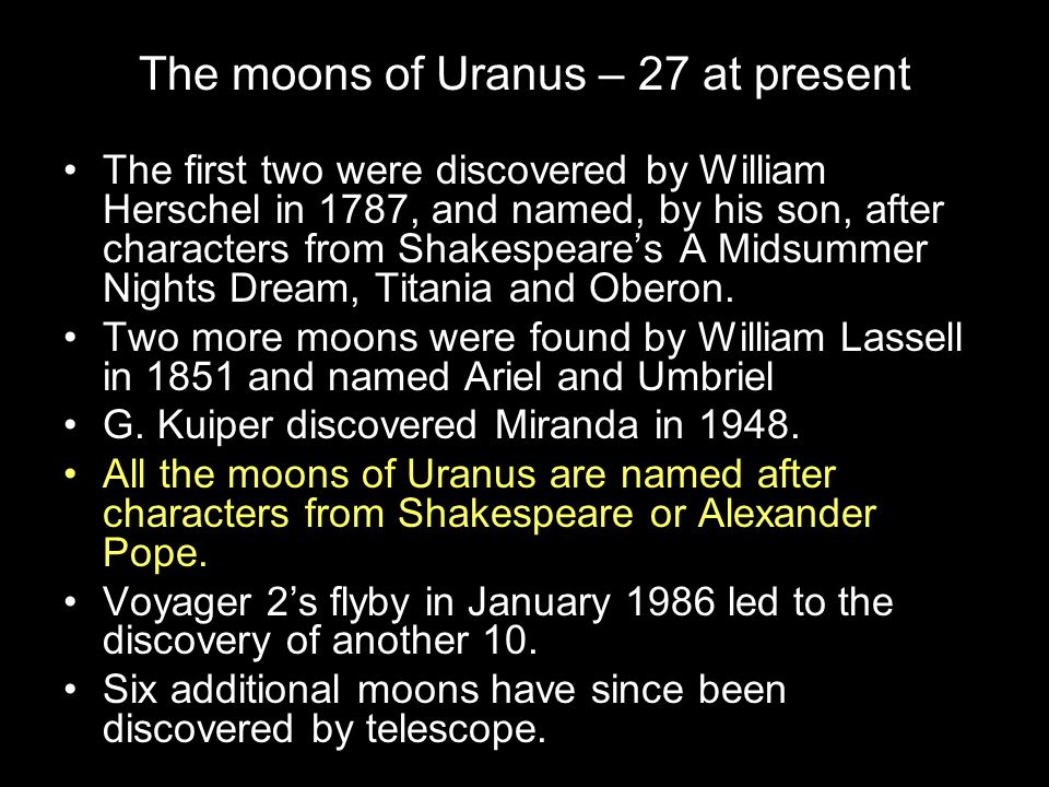 The moons of Uranus – 27 at present The first two were discovered by William Herschel in 1787, and named, by his son, after characters from Shakespear