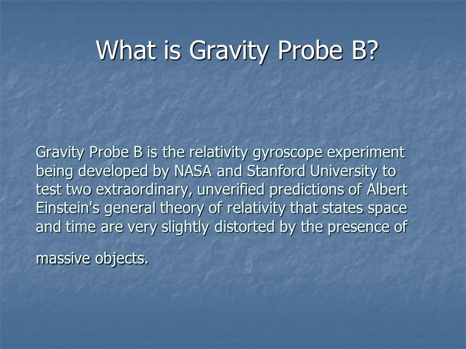 Gravity Probe B is the relativity gyroscope experiment being developed by NASA and Stanford University to test two extraordinary, unverified predictions of Albert Einstein s general theory of relativity that states space and time are very slightly distorted by the presence of massive objects.