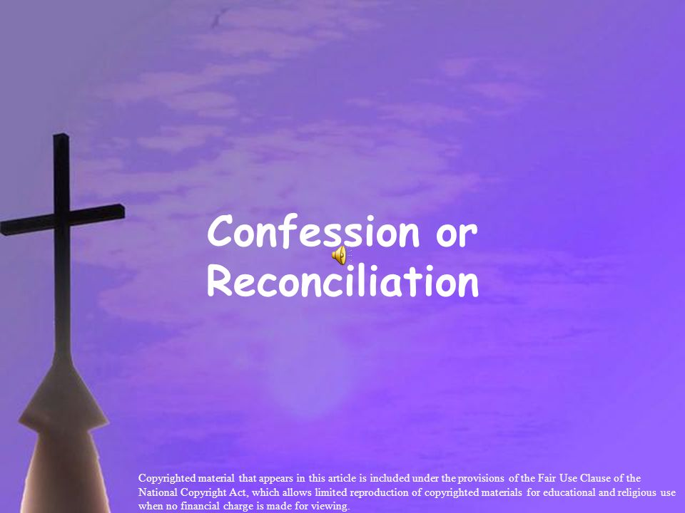 Confession or Reconciliation Copyrighted material that appears in this article is included under the provisions of the Fair Use Clause of the National Copyright Act, which allows limited reproduction of copyrighted materials for educational and religious use when no financial charge is made for viewing.