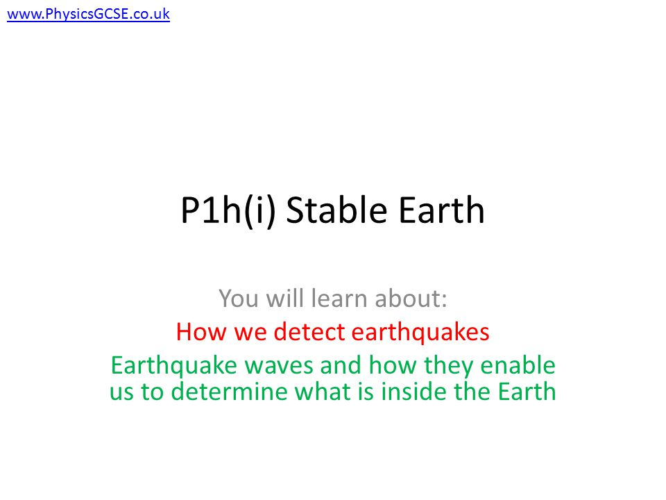 P1h(i) Stable Earth You will learn about: How we detect earthquakes Earthquake waves and how they enable us to determine what is inside the Earth www.