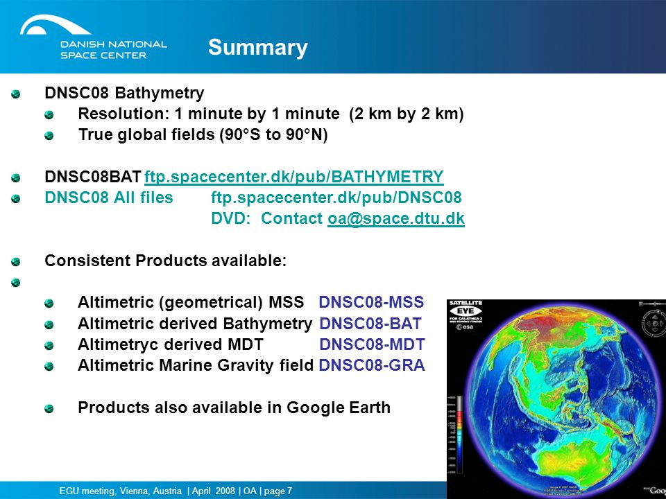 EGU meeting, Vienna, Austria | April 2008 | OA | page 7 Summary DNSC08 Bathymetry Resolution: 1 minute by 1 minute (2 km by 2 km) True global fields (90°S to 90°N) DNSC08BATftp.spacecenter.dk/pub/BATHYMETRYftp.spacecenter.dk/pub/BATHYMETRY DNSC08 All files ftp.spacecenter.dk/pub/DNSC08 DVD: Contact oa@space.dtu.dkoa@space.dtu.dk Consistent Products available: Altimetric (geometrical) MSS DNSC08-MSS Altimetric derived Bathymetry DNSC08-BAT Altimetryc derived MDT DNSC08-MDT Altimetric Marine Gravity field DNSC08-GRA Products also available in Google Earth