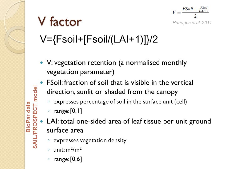 V factor V={Fsoil+[Fsoil/(LAI+1)]}/2 V: vegetation retention (a normalised monthly vegetation parameter) FSoil: fraction of soil that is visible in the vertical direction, sunlit or shaded from the canopy ◦ expresses percentage of soil in the surface unit (cell) ◦ range: [0,1] LAI: total one-sided area of leaf tissue per unit ground surface area ◦ expresses vegetation density ◦ unit: m 2 /m 2 ◦ range: [0,6] Panagos et al.