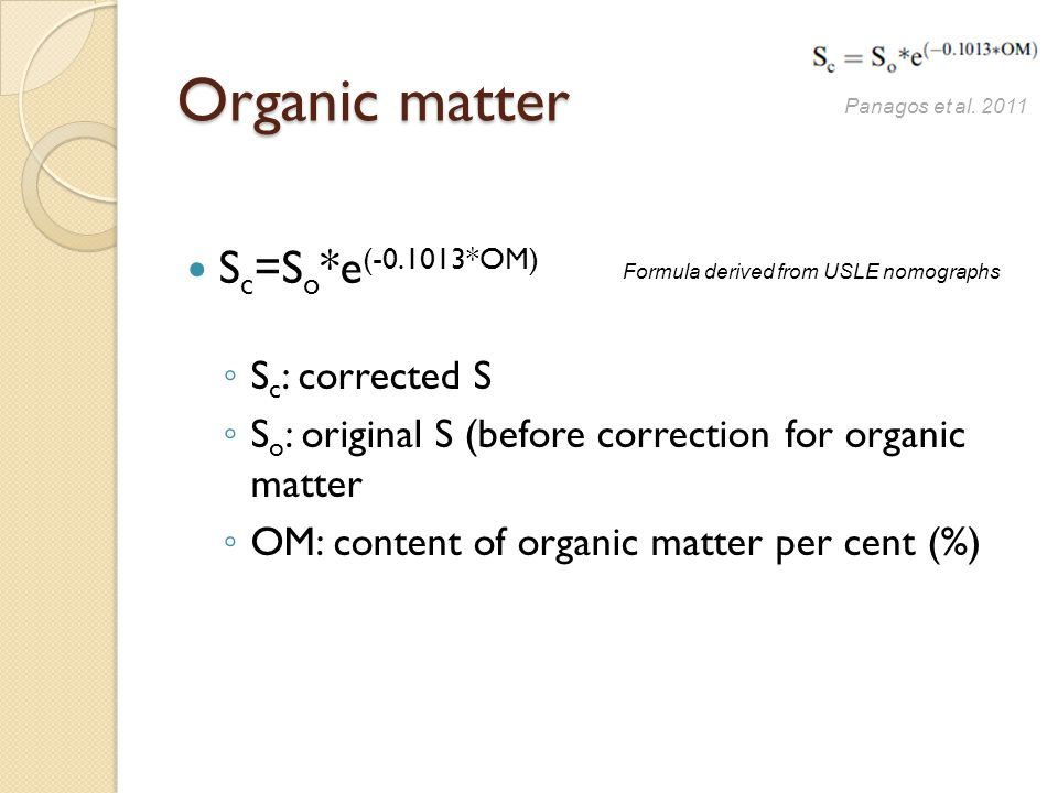 Organic matter S c =S o *e (-0.1013*OM) ◦ S c : corrected S ◦ S o : original S (before correction for organic matter ◦ OM: content of organic matter per cent (%) Panagos et al.
