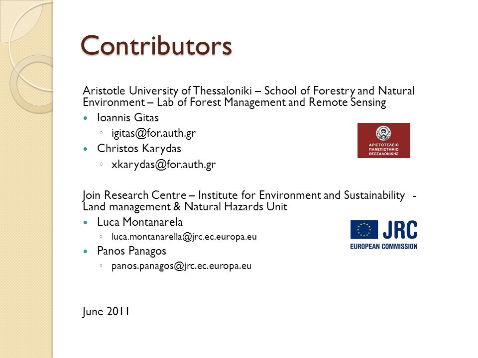 Contributors Aristotle University of Thessaloniki – School of Forestry and Natural Environment – Lab of Forest Management and Remote Sensing Ioannis Gitas ◦ igitas@for.auth.gr Christos Karydas ◦ xkarydas@for.auth.gr Join Research Centre – Institute for Environment and Sustainability - Land management & Natural Hazards Unit Luca Montanarela ◦ luca.montanarella@jrc.ec.europa.eu Panos Panagos ◦ panos.panagos@jrc.ec.europa.eu June 2011