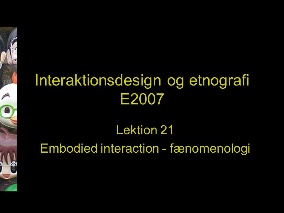 Interaktionsdesign og etnografi E2007 Lektion 21 Embodied interaction - fænomenologi