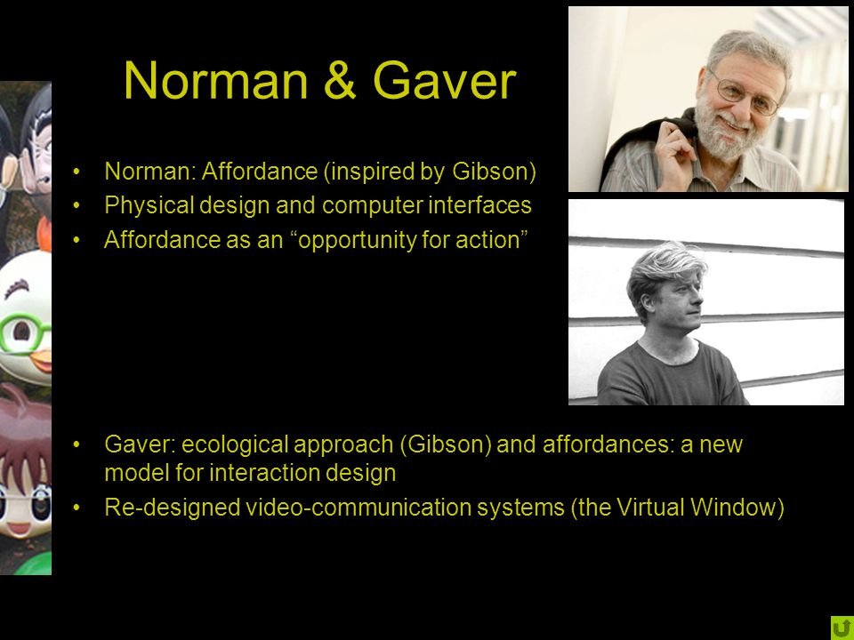 "Norman & Gaver Norman: Affordance (inspired by Gibson) Physical design and computer interfaces Affordance as an ""opportunity for action"" Gaver: ecolog"