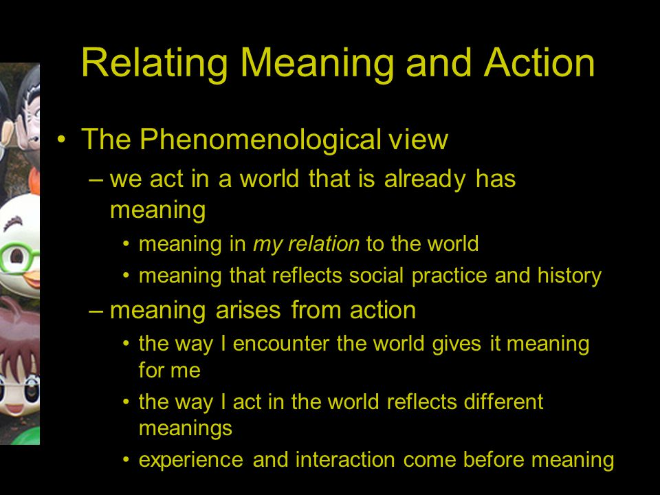 Relating Meaning and Action The Phenomenological view –we act in a world that is already has meaning meaning in my relation to the world meaning that