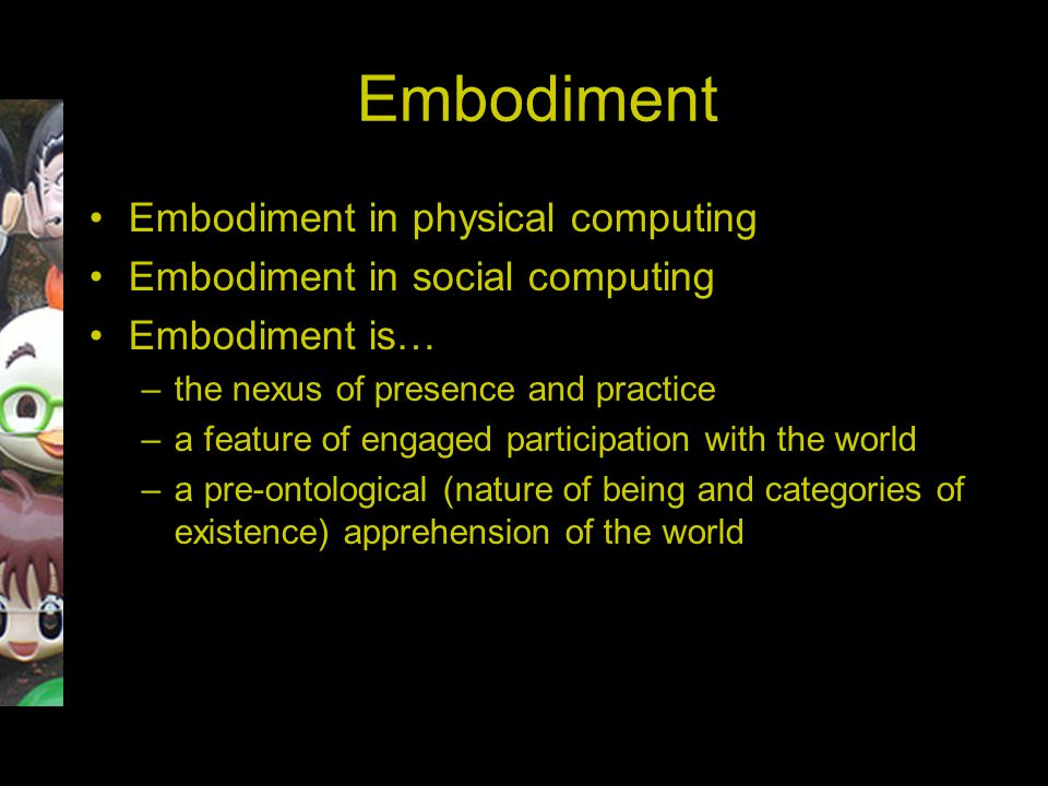 Embodiment Embodiment in physical computing Embodiment in social computing Embodiment is… –the nexus of presence and practice –a feature of engaged pa