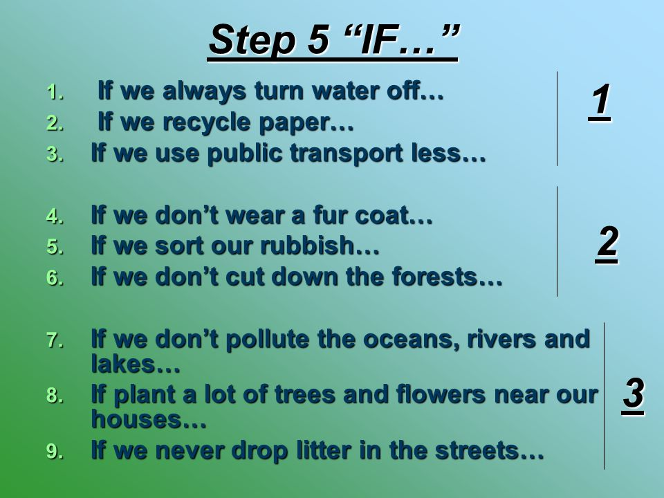 "Step 5 ""IF…"" 1. If we always turn water off… 2. If we recycle paper… 3. If we use public transport less… 4. If we don't wear a fur coat… 5. If we sort"