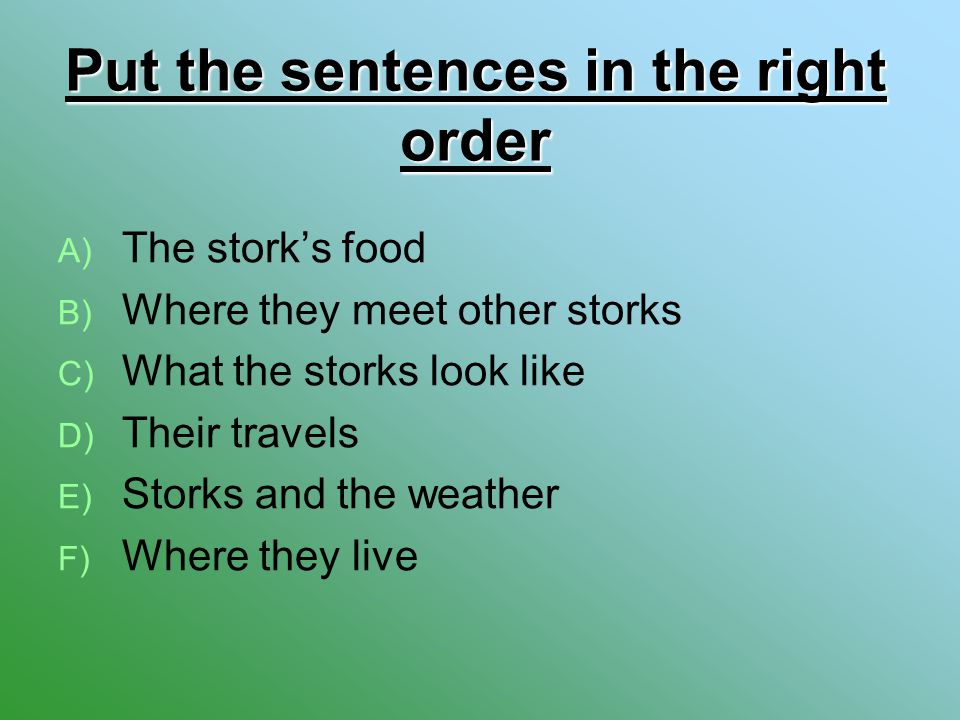 Put the sentences in the right order A) A) The stork's food B) B) Where they meet other storks C) C) What the storks look like D) D) Their travels E)