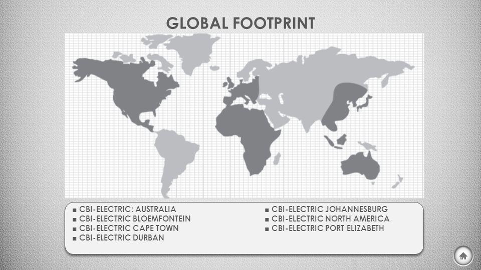GLOBAL FOOTPRINT ■ CBI-ELECTRIC: AUSTRALIA ■ CBI-ELECTRIC JOHANNESBURG ■ CBI-ELECTRIC BLOEMFONTEIN ■ CBI-ELECTRIC NORTH AMERICA ■ CBI-ELECTRIC CAPE TO