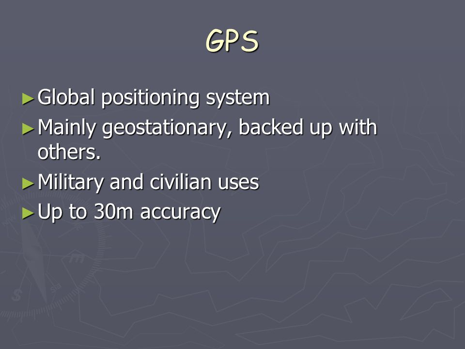 GPS ► Global positioning system ► Mainly geostationary, backed up with others.