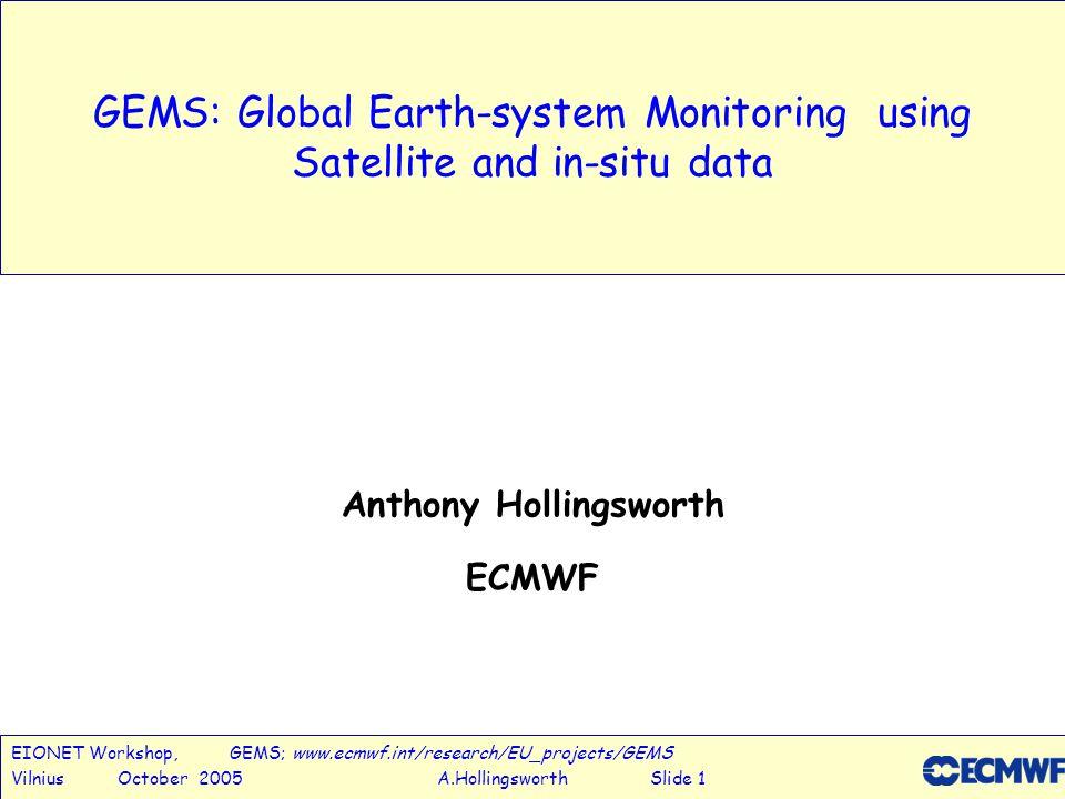 EIONET Workshop, GEMS; www.ecmwf.int/research/EU_projects/GEMS Vilnius October 2005 A.Hollingsworth Slide 1 GEMS: Global Earth-system Monitoring using Satellite and in-situ data Anthony Hollingsworth ECMWF