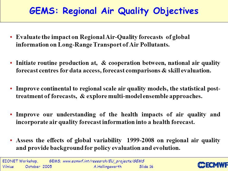 EIONET Workshop, GEMS; www.ecmwf.int/research/EU_projects/GEMS Vilnius October 2005 A.Hollingsworth Slide 16 GEMS: Regional Air Quality Objectives Evaluate the impact on Regional Air-Quality forecasts of global information on Long-Range Transport of Air Pollutants.