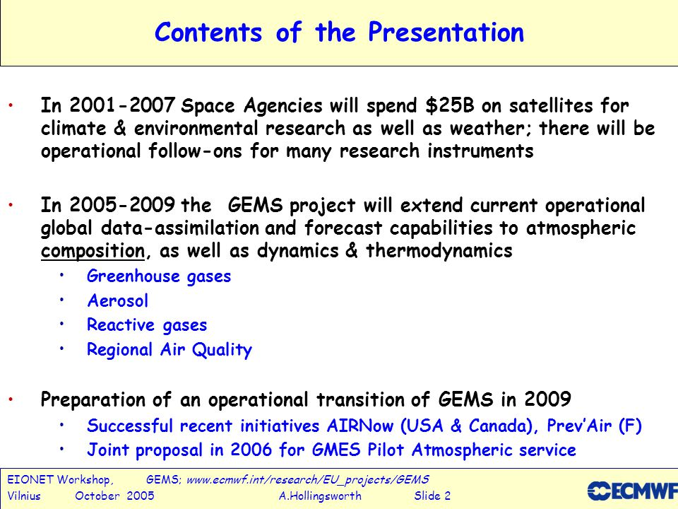 EIONET Workshop, GEMS; www.ecmwf.int/research/EU_projects/GEMS Vilnius October 2005 A.Hollingsworth Slide 2 Contents of the Presentation In 2001-2007 Space Agencies will spend $25B on satellites for climate & environmental research as well as weather; there will be operational follow-ons for many research instruments In 2005-2009 the GEMS project will extend current operational global data-assimilation and forecast capabilities to atmospheric composition, as well as dynamics & thermodynamics Greenhouse gases Aerosol Reactive gases Regional Air Quality Preparation of an operational transition of GEMS in 2009 Successful recent initiatives AIRNow (USA & Canada), Prev'Air (F) Joint proposal in 2006 for GMES Pilot Atmospheric service