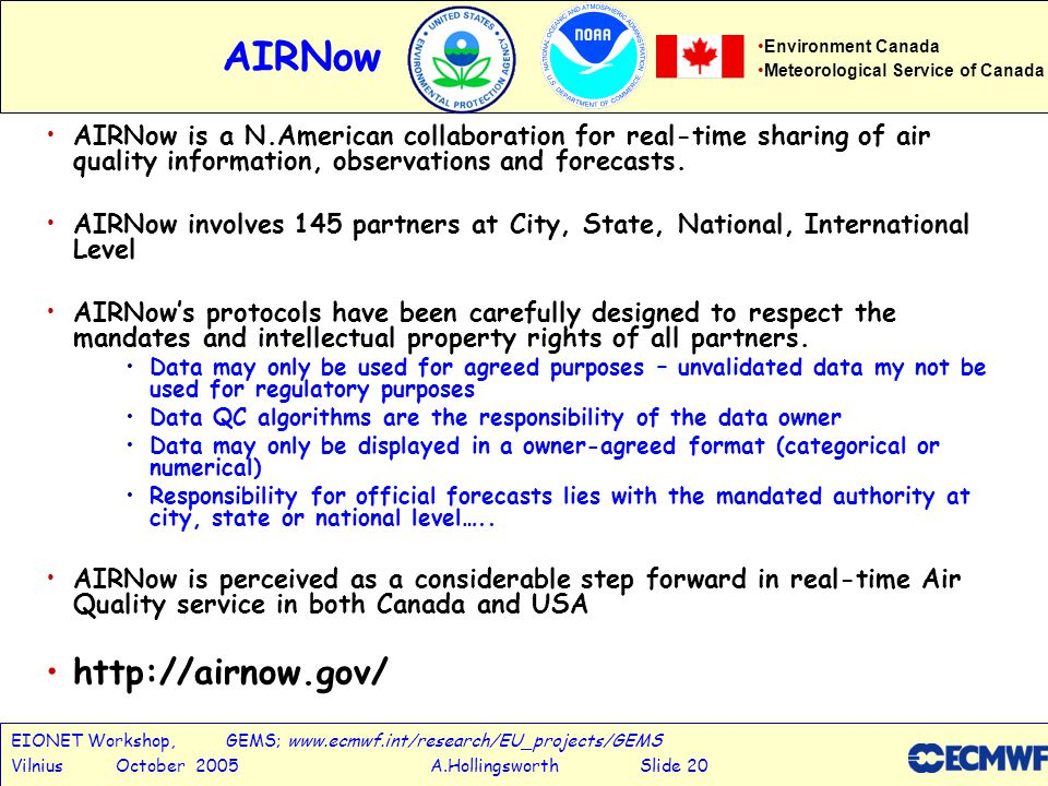 EIONET Workshop, GEMS; www.ecmwf.int/research/EU_projects/GEMS Vilnius October 2005 A.Hollingsworth Slide 20 AIRNow AIRNow is a N.American collaboration for real-time sharing of air quality information, observations and forecasts.