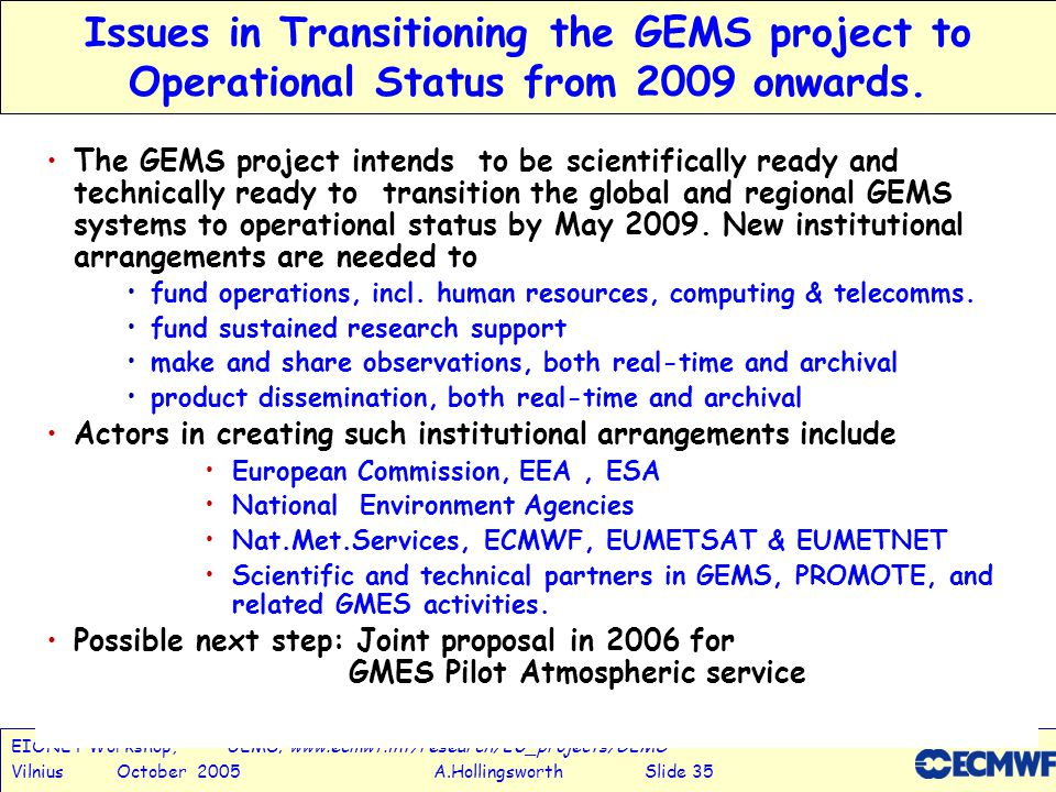 EIONET Workshop, GEMS; www.ecmwf.int/research/EU_projects/GEMS Vilnius October 2005 A.Hollingsworth Slide 35 Issues in Transitioning the GEMS project to Operational Status from 2009 onwards.